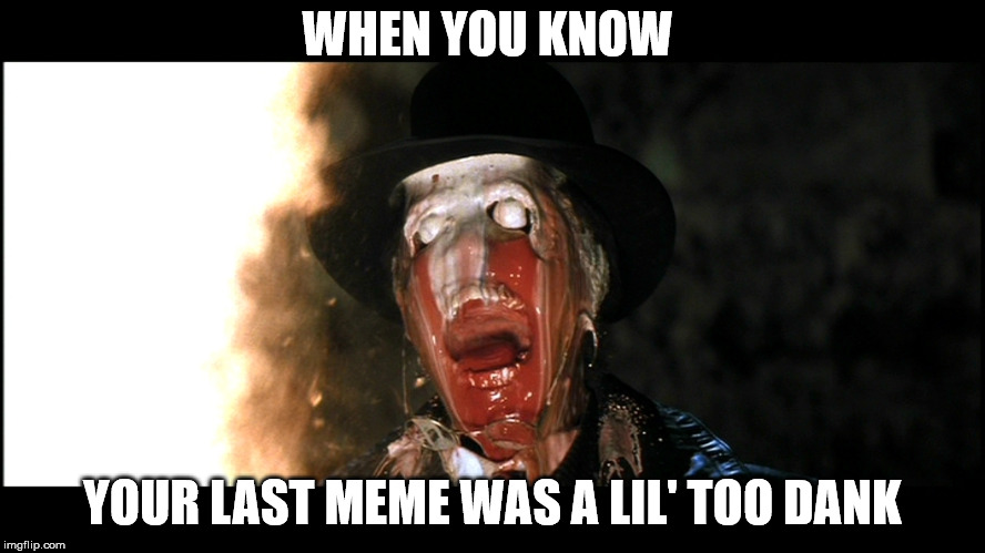 Indiana Jones Face Melt | WHEN YOU KNOW YOUR LAST MEME WAS A LIL' TOO DANK | image tagged in indiana jones face melt | made w/ Imgflip meme maker