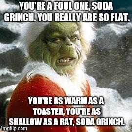 grinch | YOU'RE A FOUL ONE, SODA GRINCH. YOU REALLY ARE SO FLAT. YOU'RE AS WARM AS A TOASTER, YOU'RE AS SHALLOW AS A RAT, SODA GRINCH. | image tagged in grinch | made w/ Imgflip meme maker