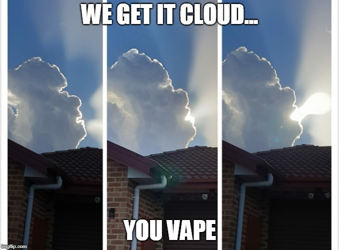 Vapor gonna vape.... | WE GET IT CLOUD... YOU VAPE | image tagged in clouds | made w/ Imgflip meme maker