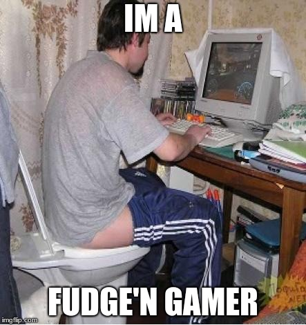 Toilet Computer | IM A FUDGE'N GAMER | image tagged in toilet computer | made w/ Imgflip meme maker