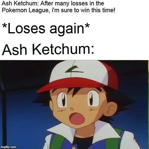 Surprised Pikachu but it's Ash Ketchum | Ash Ketchum: After many losses in the Pokemon League, i'm sure to win this time! *Loses again* Ash Ketchum: | image tagged in pokemon,pokemon sun and moon,funny memes,surprised pikachu | made w/ Imgflip meme maker