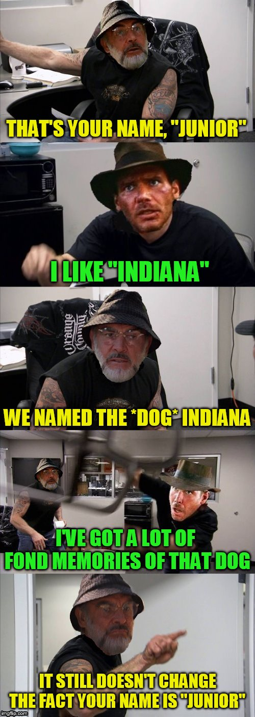 "American Chopper Argument Indiana Jones Style (Octavia_Melody  Inspired) |  THAT'S YOUR NAME, ''JUNIOR''; I LIKE ""INDIANA''; WE NAMED THE *DOG* INDIANA; I'VE GOT A LOT OF FOND MEMORIES OF THAT DOG; IT STILL DOESN'T CHANGE THE FACT YOUR NAME IS ''JUNIOR'' 