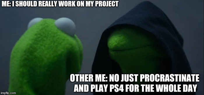 Evil Kermit Meme | ME: I SHOULD REALLY WORK ON MY PROJECT OTHER ME: NO JUST PROCRASTINATE AND PLAY PS4 FOR THE WHOLE DAY | image tagged in memes,evil kermit | made w/ Imgflip meme maker
