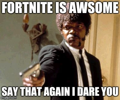 Say That Again I Dare You | FORTNITE IS AWSOME SAY THAT AGAIN I DARE YOU | image tagged in memes,say that again i dare you | made w/ Imgflip meme maker