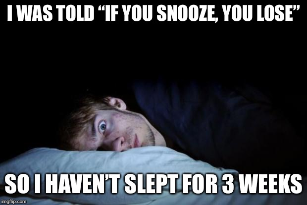 "You're such a snoozer! | I WAS TOLD ""IF YOU SNOOZE, YOU LOSE"" SO I HAVEN'T SLEPT FOR 3 WEEKS 