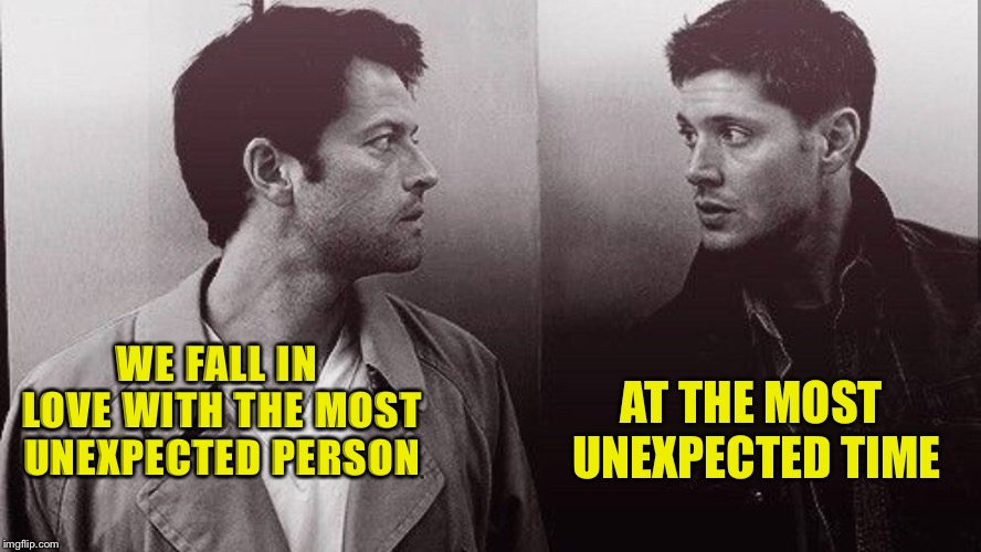 The most unexpected time  | WE FALL IN LOVE WITH THE MOST UNEXPECTED PERSON AT THE MOST UNEXPECTED TIME | image tagged in supernatural,supernatural dean winchester | made w/ Imgflip meme maker