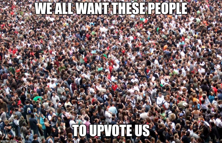 crowd of people | WE ALL WANT THESE PEOPLE TO UPVOTE US | image tagged in crowd of people | made w/ Imgflip meme maker