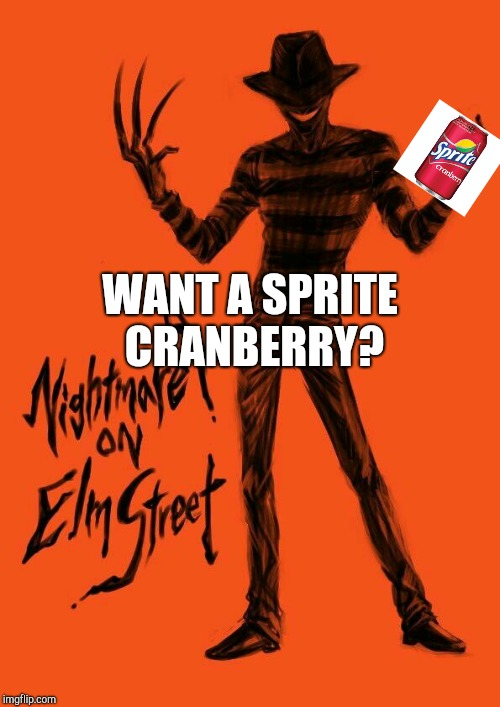 WANT A SPRITE CRANBERRY? | image tagged in freddy krueger | made w/ Imgflip meme maker