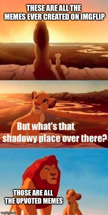 Views: you should be happy Comments: OMG YAAAAAYYY Upvotes: WTF WTF YES WHOEHOEEEEEE FCK YEAHHHHH!!!!!!!!!!!!!!!!!! |  THESE ARE ALL THE MEMES EVER CREATED ON IMGFLIP; THOSE ARE ALL THE UPVOTED MEMES | image tagged in memes,simba shadowy place,simba,funny,imgflip,funny memes | made w/ Imgflip meme maker