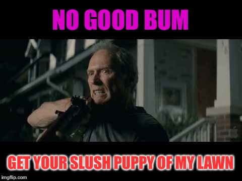 Get Off My Lawn | NO GOOD BUM GET YOUR SLUSH PUPPY OF MY LAWN | image tagged in get off my lawn | made w/ Imgflip meme maker
