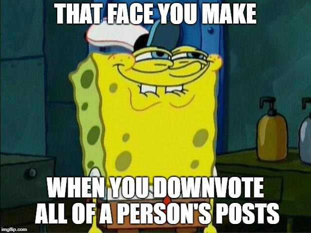 Don't You Squidward | THAT FACE YOU MAKE WHEN YOU DOWNVOTE ALL OF A PERSON'S POSTS | image tagged in don't you squidward | made w/ Imgflip meme maker