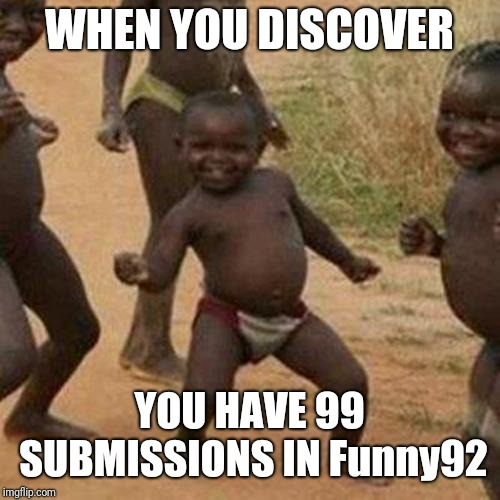 Follow Funny92 | WHEN YOU DISCOVER YOU HAVE 99 SUBMISSIONS IN Funny92 | image tagged in memes,third world success kid,99,submissions,funny | made w/ Imgflip meme maker