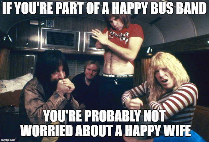 Happy Wife is Happy Life they say.. They never say Happy Husband because the only thing that rhymes is Happy Bus Band