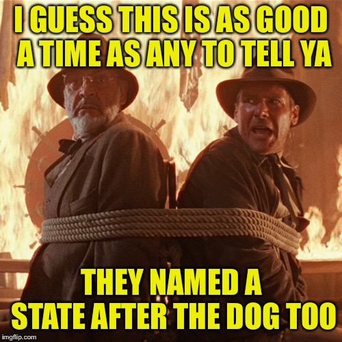 I GUESS THIS IS AS GOOD A TIME AS ANY TO TELL YA THEY NAMED A STATE AFTER THE DOG TOO | made w/ Imgflip meme maker