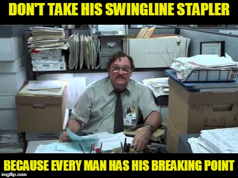 The Edge of Sanity | DON'T TAKE HIS SWINGLINE STAPLER BECAUSE EVERY MAN HAS HIS BREAKING POINT | image tagged in office space,milton | made w/ Imgflip meme maker
