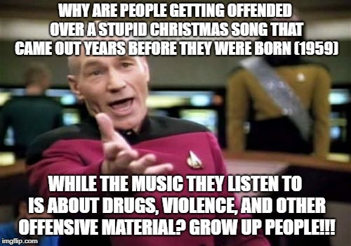 Picard Wtf Meme | WHY ARE PEOPLE GETTING OFFENDED OVER A STUPID CHRISTMAS SONG THAT CAME OUT YEARS BEFORE THEY WERE BORN (1959) WHILE THE MUSIC THEY LISTEN TO | image tagged in memes,picard wtf | made w/ Imgflip meme maker
