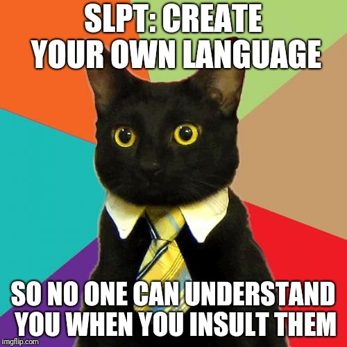 Business Cat | SLPT: CREATE YOUR OWN LANGUAGE SO NO ONE CAN UNDERSTAND YOU WHEN YOU INSULT THEM | image tagged in memes,business cat | made w/ Imgflip meme maker