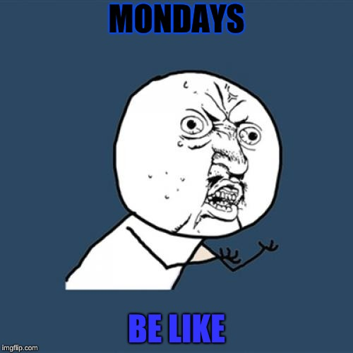 Y U No Meme | MONDAYS BE LIKE | image tagged in memes,y u no | made w/ Imgflip meme maker
