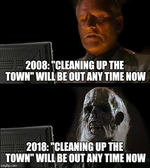 "Ill Just Wait Here Meme | 2008: ""CLEANING UP THE TOWN"" WILL BE OUT ANY TIME NOW 2018: ""CLEANING UP THE TOWN"" WILL BE OUT ANY TIME NOW 