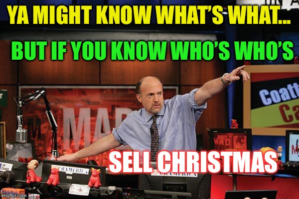Mad Money Jim Cramer Meme | YA MIGHT KNOW WHAT'S WHAT... BUT IF YOU KNOW WHO'S WHO'S SELL CHRISTMAS | image tagged in memes,mad money jim cramer | made w/ Imgflip meme maker