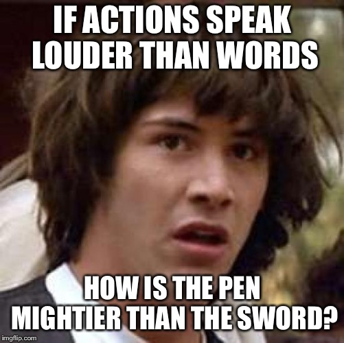 Pen-is Mightier  | IF ACTIONS SPEAK LOUDER THAN WORDS HOW IS THE PEN MIGHTIER THAN THE SWORD? | image tagged in memes,conspiracy keanu,funny | made w/ Imgflip meme maker