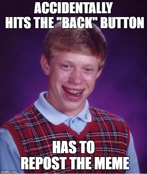 "Bad Luck Brian Meme | ACCIDENTALLY HITS THE ""BACK"" BUTTON HAS TO REPOST THE MEME 