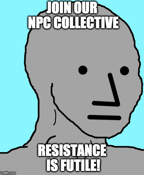 NPC | JOIN OUR NPC COLLECTIVE RESISTANCE IS FUTILE! | image tagged in memes,npc | made w/ Imgflip meme maker