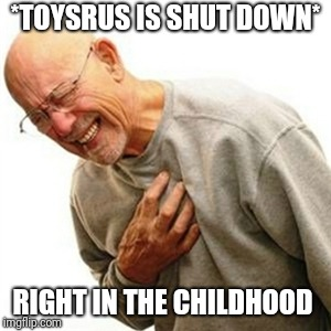 Right In The Childhood Meme |  *TOYSRUS IS SHUT DOWN*; RIGHT IN THE CHILDHOOD | image tagged in memes,right in the childhood | made w/ Imgflip meme maker