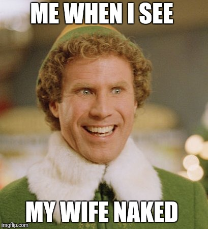 Buddy The Elf | ME WHEN I SEE MY WIFE NAKED | image tagged in memes,buddy the elf | made w/ Imgflip meme maker