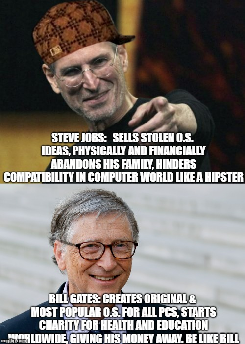 Be like Bill Gates | STEVE JOBS:   SELLS STOLEN O.S. IDEAS, PHYSICALLY AND FINANCIALLY ABANDONS HIS FAMILY, HINDERS COMPATIBILITY IN COMPUTER WORLD LIKE A HIPSTE | image tagged in memes,steve jobs,scumbag | made w/ Imgflip meme maker