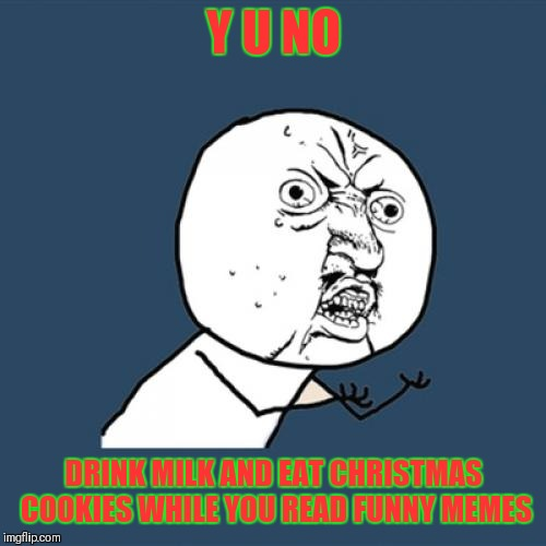 Y U No Meme | Y U NO DRINK MILK AND EAT CHRISTMAS COOKIES WHILE YOU READ FUNNY MEMES | image tagged in memes,y u no | made w/ Imgflip meme maker