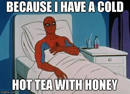 Spiderman Hospital Meme | BECAUSE I HAVE A COLD HOT TEA WITH HONEY | image tagged in memes,spiderman hospital,spiderman | made w/ Imgflip meme maker