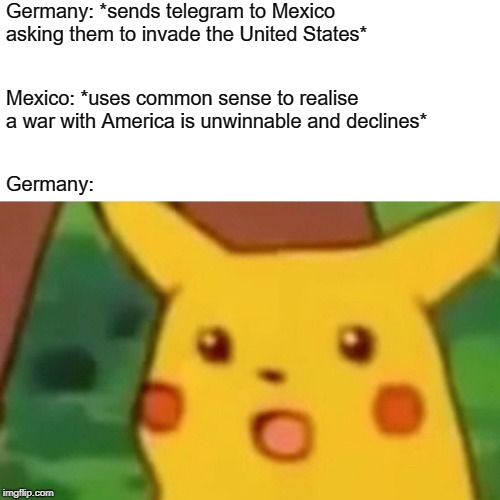 Never Expect Much From Mexico | Germany: *sends telegram to Mexico asking them to invade the United States* Mexico: *uses common sense to realise a war with America is unwi | image tagged in memes,surprised pikachu,mexico,germany,ww1,expectations | made w/ Imgflip meme maker