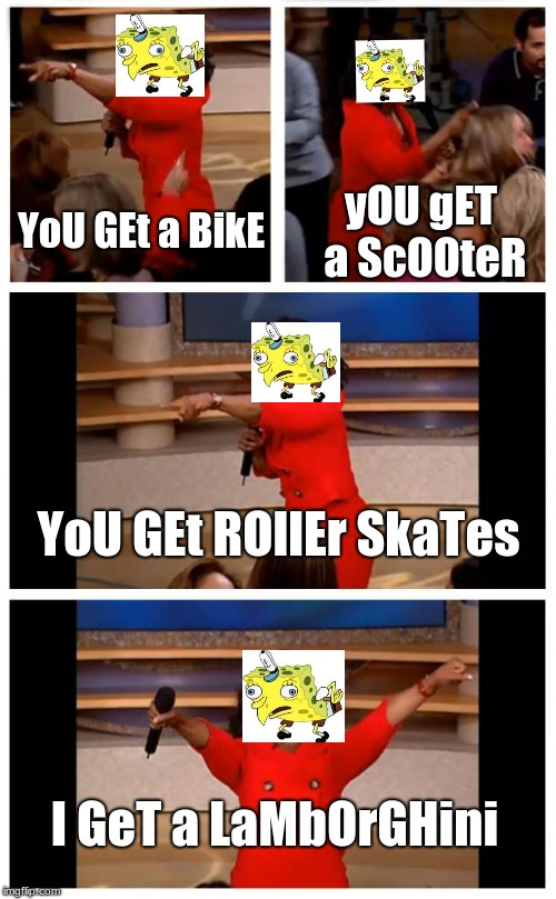 Oprah You Get A Car Everybody Gets A Car Meme | YoU GEt a BikE yOU gET a ScOOteR YoU GEt ROllEr SkaTes I GeT a LaMbOrGHini | image tagged in memes,oprah you get a car everybody gets a car | made w/ Imgflip meme maker