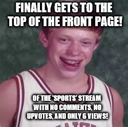 A pain old rock has just as good a chance to be on the front. | FINALLY GETS TO THE TOP OF THE FRONT PAGE! OF THE 'SPORTS' STREAM WITH NO COMMENTS, NO UPVOTES, AND ONLY 6 VIEWS! | image tagged in bad luck brian basketball player,bad luck brian,sports,front page | made w/ Imgflip meme maker
