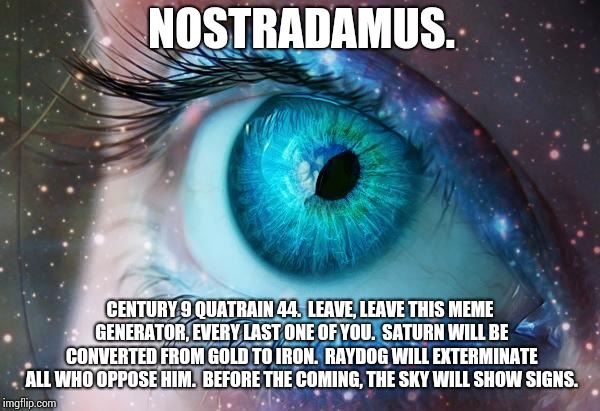 I Changed Three Words.  That's All.  Wicked Weird. | CENTURY 9 QUATRAIN 44.  LEAVE, LEAVE THIS MEME GENERATOR, EVERY LAST ONE OF YOU.  SATURN WILL BE CONVERTED FROM GOLD TO IRON.  RAYDOG WILL E | image tagged in mystic eye,nostradamus,seems legit,in the future,the future is now old man,memes | made w/ Imgflip meme maker