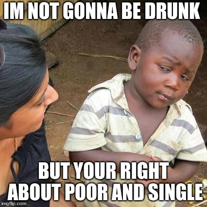 Third World Skeptical Kid Meme | IM NOT GONNA BE DRUNK BUT YOUR RIGHT ABOUT POOR AND SINGLE | image tagged in memes,third world skeptical kid | made w/ Imgflip meme maker