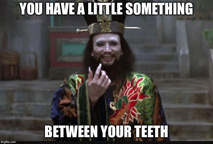 Big Trouble in Little China Hong | YOU HAVE A LITTLE SOMETHING BETWEEN YOUR TEETH | image tagged in big trouble in little china hong | made w/ Imgflip meme maker