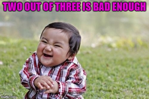 Evil Toddler Meme | TWO OUT OF THREE IS BAD ENOUGH | image tagged in memes,evil toddler | made w/ Imgflip meme maker