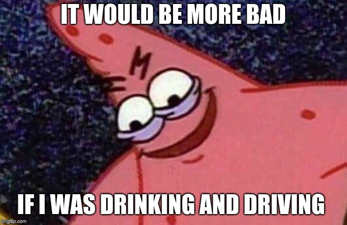 Evil Patrick  | IT WOULD BE MORE BAD IF I WAS DRINKING AND DRIVING | image tagged in evil patrick | made w/ Imgflip meme maker