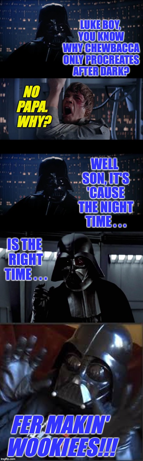 Bad Pun Vader and  Luke Boy |  LUKE BOY, YOU KNOW WHY CHEWBACCA ONLY PROCREATES AFTER DARK? NO PAPA.  WHY? WELL SON, IT'S 'CAUSE THE NIGHT TIME . . . IS THE RIGHT TIME . . . FER MAKIN' WOOKIEES!!! | image tagged in memes,star wars no,wookiees,bad pun vader and luke boy,chewbacca | made w/ Imgflip meme maker