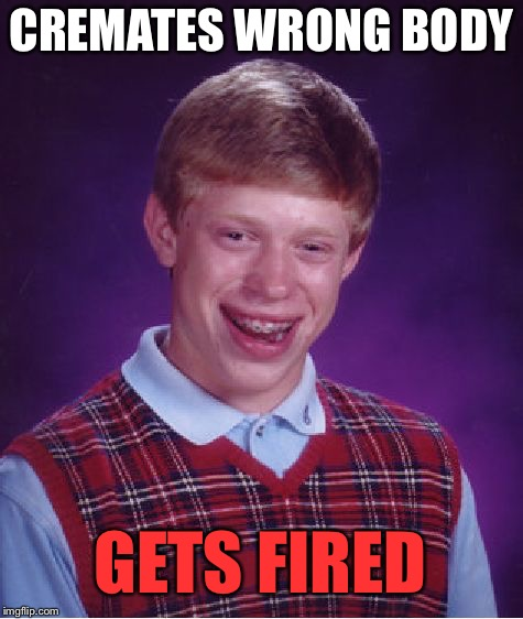 Even the dead are bothered by Brian. | CREMATES WRONG BODY GETS FIRED | image tagged in memes,bad luck brian,cremation,funny | made w/ Imgflip meme maker