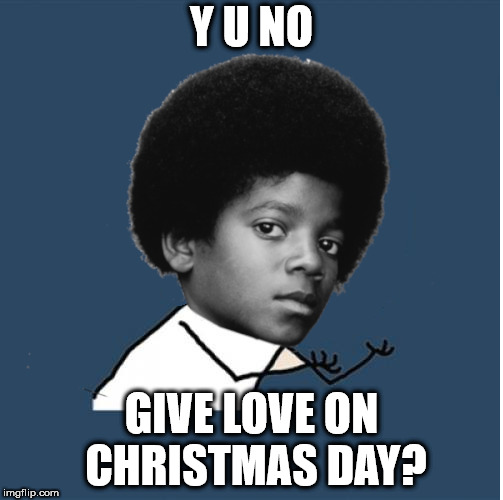 Michael wants to know | Y U NO GIVE LOVE ON CHRISTMAS DAY? | image tagged in y u no,michael jackson,christmas | made w/ Imgflip meme maker