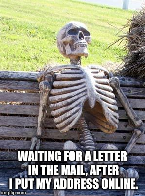 Just write the boy! | WAITING FOR A LETTER IN THE MAIL, AFTER I PUT MY ADDRESS ONLINE. | image tagged in memes,waiting skeleton,stranger danger,pen pal,letter,mail | made w/ Imgflip meme maker