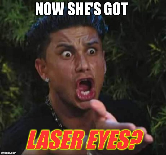 Jersey shore  | NOW SHE'S GOT LASER EYES? | image tagged in jersey shore | made w/ Imgflip meme maker