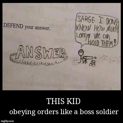 THIS KID | obeying orders like a boss soldier | image tagged in funny,demotivationals,school work | made w/ Imgflip demotivational maker