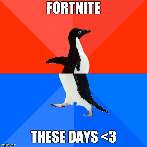 Socially Awesome Awkward Penguin Meme | FORTNITE THESE DAYS <3 | image tagged in memes,socially awesome awkward penguin | made w/ Imgflip meme maker
