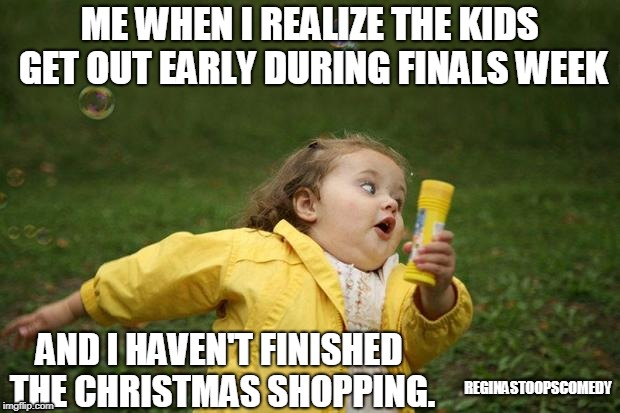 Christmas Panic | ME WHEN I REALIZE THE KIDS GET OUT EARLY DURING FINALS WEEK REGINASTOOPSCOMEDY AND I HAVEN'T FINISHED THE CHRISTMAS SHOPPING. | image tagged in girl running,moms,christmas shopping | made w/ Imgflip meme maker