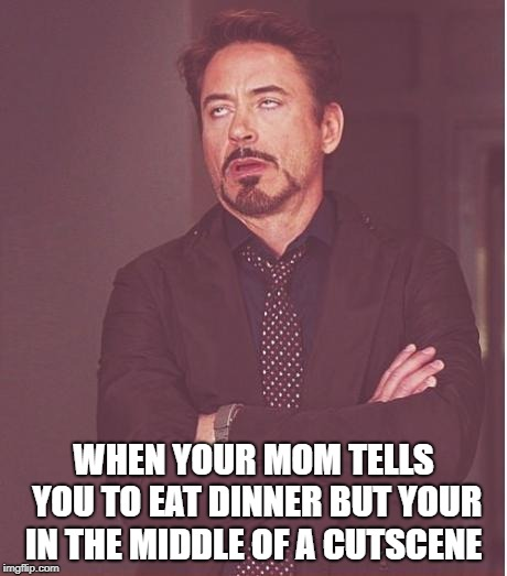 Face You Make Robert Downey Jr |  WHEN YOUR MOM TELLS YOU TO EAT DINNER BUT YOUR IN THE MIDDLE OF A CUTSCENE | image tagged in memes,face you make robert downey jr | made w/ Imgflip meme maker