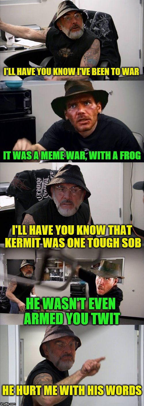 The younger generation just doesn't understand the greatest generation.  | I'LL HAVE YOU KNOW I'VE BEEN TO WAR IT WAS A MEME WAR, WITH A FROG I'LL HAVE YOU KNOW THAT KERMIT WAS ONE TOUGH SOB HE WASN'T EVEN ARMED YOU | image tagged in american chopper argument indiana jones style template,memes,kermit,connery,hurtful | made w/ Imgflip meme maker